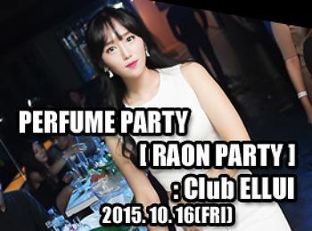 2015. 10. 16 (FRI) PERFUME PARTY [ RAON PARTY ] @ ELLUI