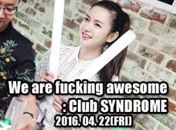 2016. 04. 22 (FRI) We are fucking awesome @ SYNDROME