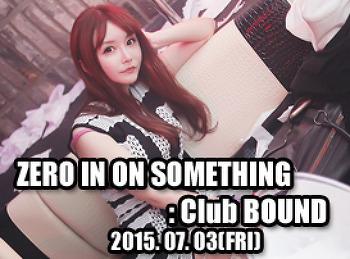 2015. 07. 03 (FRI) ZERO IN ON SOMETHING @ BOUND