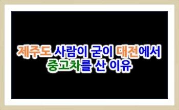 [뉴모닝 판매] 제주도 사람이 굳이 대전에서 중고차를 산 이유