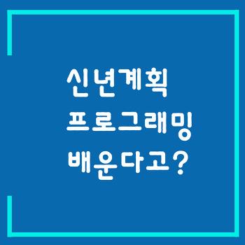 [프로그래밍입문]신년게획 프로그래밍 배울생각이라고? 코딩의 중요성/프로그래밍으로 4차산업혁명을 이겨내자! [신촌/강남/서울/인천/수원/광주/대구/대전/부산]
