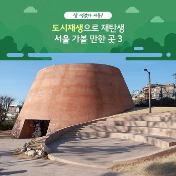 도시재생으로 새롭게 발견! 서울 가볼 만한 곳 3