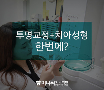 [간단교정라미네이트] 투명교정과 치아성형을 한 번에?