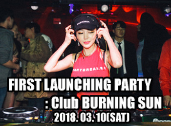 2018. 03. 10 (SAT) FIRST LAUNCHING PARTY @ BURNING SUN
