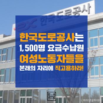 한국도로공사는 1,500명 요금수납원 여성노동자들을   본래의 자리에 직고용하라!