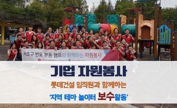 [기업자원봉사활동 프로그램] 롯데건설과 함께하는 서초구 반포본동 지역 테마 놀이터 보수활동