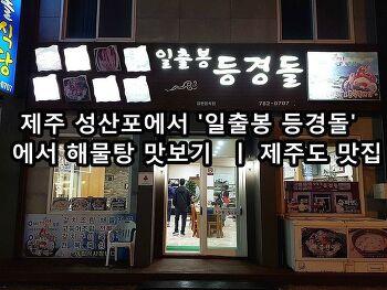 제주 성산포에서 '일출봉 등경돌'에서 해물탕 맛보기 ㅣ 제주도 맛집