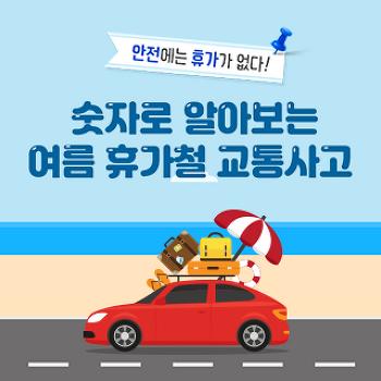 안전에는 휴가가 없다! 숫자로 알아보는 여름 휴가철 교통사고
