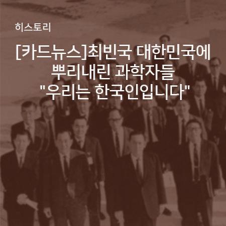 """[카드뉴스] 최빈국 대한민국에 뿌리내린 과학자들 """"우리는 한국인입니다"""""""