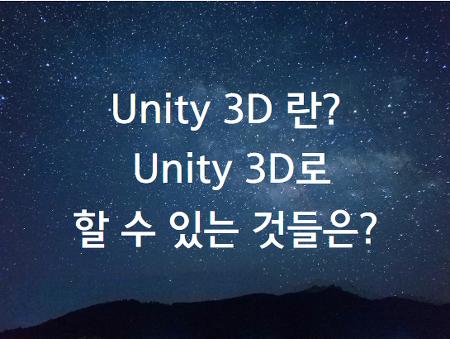 Unity 3D(유니티 3D) 란?  /  Unity 3D(유니티 3D)로  할 수 있는 것들은?