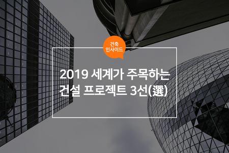 2019 세계가 주목하는 건설 프로젝트 3선(選)