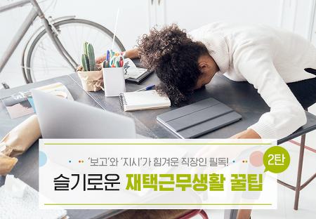 '보고'와 '지시'가 힘겨운 직장인 필독! 슬기로운 재택근무생활 꿀팁 2탄