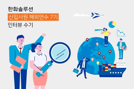 <한화솔루션 신입사원 해외연수 7기> 신입사원 3인방 인터뷰