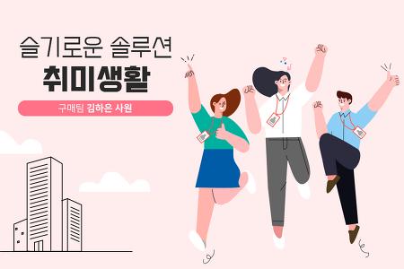슬기로운 솔루션 취미생활 ⑥구매팀 김하은 사원