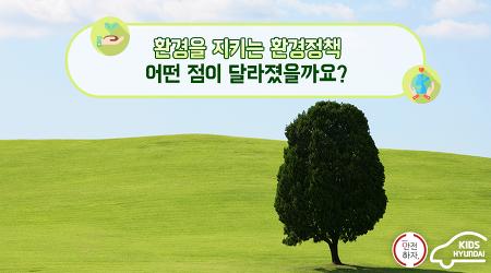 환경을 지키는 환경정책, 어떤 점이 달라졌을까요?