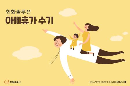 <한화솔루션 아빠휴가 수기> 육아력 만렙 아빠의 길