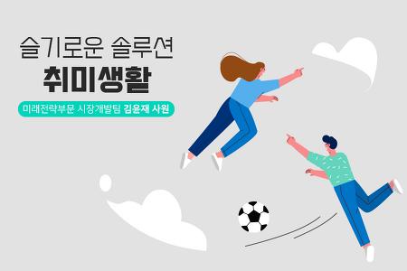 슬기로운 솔루션 취미생활 ②미래전략부문 시장개발팀 김윤재 사원