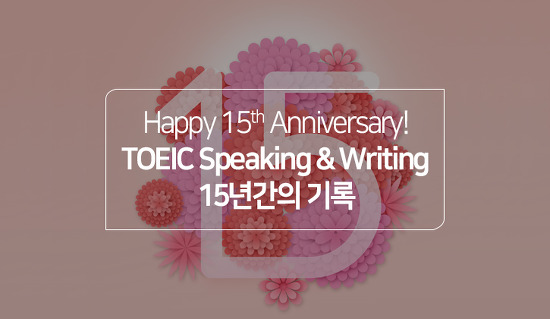 Happy 15th Anniversary! TOEIC Speaking and Writing Tests, 15주년 맞이 기록 돌아보기