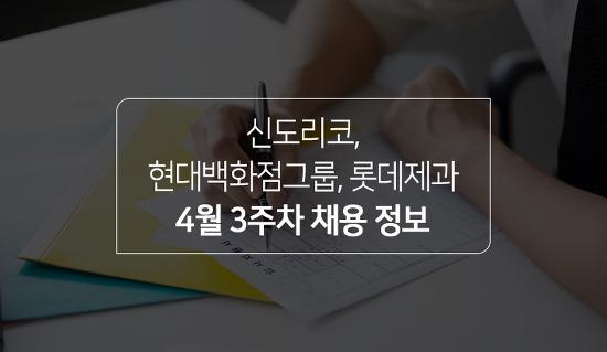 2021년 4월 3주차 채용정보 - 신도리코, 현대백화점그룹, 롯데제과