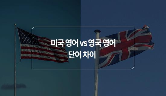 '미국 영어 VS 영국 영어' 단어 차이 확실하게 알고가자!