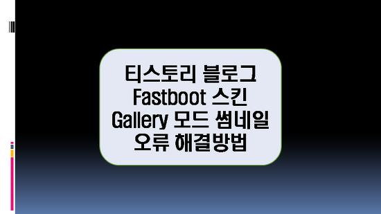 Fastboot 반응형스킨 Gallery 모드 썸네일 오류 해결 방법