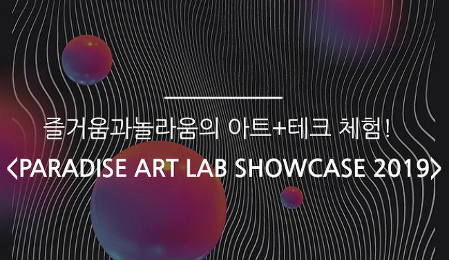 즐거움과 놀라움의 아트+테크 체험! <PARADISE ART LAB SHOWCASE 2019>