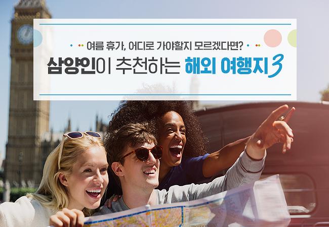 여름 휴가, 어디로 가야할지 모르겠다면? 삼양인이 추천하는 해외 여행지3