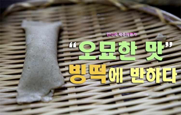 [제주여행/제주민속촌]빙떡,오묘한 맛의 세계에 반하다