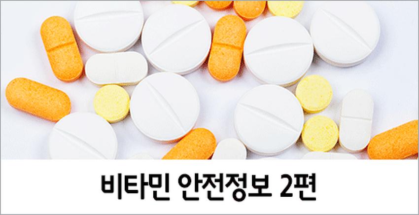 우리 몸의 필수 영양소, 비타민 안전정보 2편